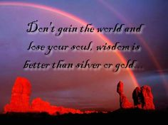 Don't gain the world and lose your soul. Wisdom is better than silver or gold.