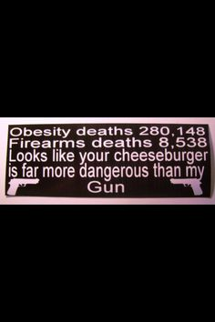 Obesity deaths, Firearms deaths, Looks like your cheeseburger is far more dangerous than my gun. – Quotes about health and fitness Gun Quotes, Life Quotes, Pro Gun, Gun Rights, 2nd Amendment, Lol, We The People, I Laughed, It Hurts