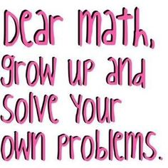 Dear Math, Grow up and solve your own problems. Whats Your Favorite Sarcastic Quote??? - Poll | Get More Polls at Quizilla