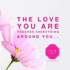 The Love you are touches everything around you...