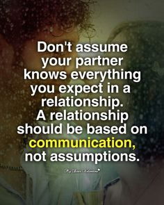 Don't assume your partner knows. Communicate about everything so there are no problems..