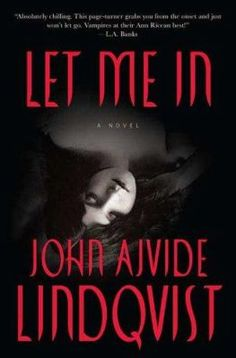 Let me in / John Ajvide Lindqvist . Also published as Let the right one in. Creepy modern-day vampire story. Made into Swedish and English films.