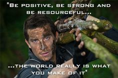 Be positive, be strong, and be resourceful.