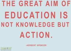 """""""The great aim of education is not knowledge but action."""" -Herbert Spencer    Click through for more education-related quotes."""
