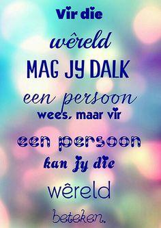 """""""Vir die wêreld mag jy dalk een persoon wees, maar vir een persoon kan jy die…"""