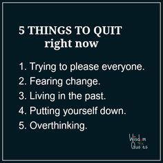 5 things to quit right now: trying to please everyone, #fearing change, living in the #past, putting yourself down, and overthinking.