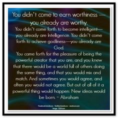 You didn't come to earn worthiness - you already are worthy. You didn't come…