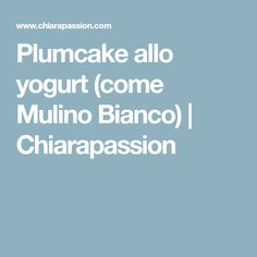 Plumcake allo yogurt (come Mulino Bianco) | Chiarapassion