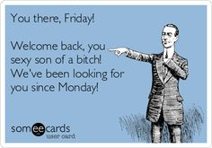 You there, Friday! Welcome back, you sexy son of a bitch! We've been looking for you since Monday!
