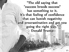 """""""The old saying that """"success breeds success"""" has something to it. It's that feeling of confidence that can banish negativity and procrastination and get you going the right way."""" – Donald Trump"""