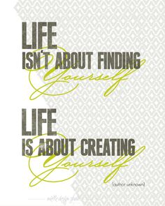 Life is about CREATING yourself.
