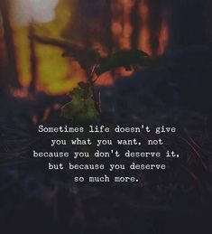 Sometimes life doesn't give you what you want, not because you don't deserve it, but because you deserve so much more. FB/T06212018