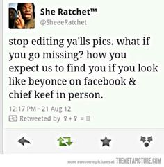 Stop editing ya'lls pics. What if you go missing? How you expect us to find you if look like Beyoncé on Facebook and chief keef in person.