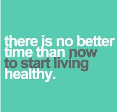 There is no better time than now to start living healthy.