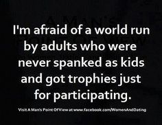 """I'm afraid of a world run by adults who were never spanked as children and just got trophies for participating."""