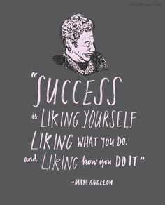 """""""Success is liking yourself, liking what you do, and liking how you do it."""" -Maya Angelou"""
