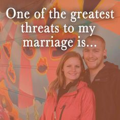 One Of The Greatest Threats To My Marriage - for the family