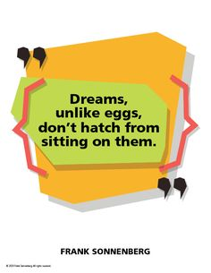 """""""Dreams, unlike eggs, don't hatch from sitting on them."""" ~ Frank Sonnenberg #FrankSonnenberg #Success #CareerAdvice #PersonalGrowth #PersonalDevelopment #Life #Dreams Get What You Want, What You Can Do, Leadership Development, Personal Development, Spiritual Needs, Personal Values, Wish Come True, Achieve Success, Character Education"""