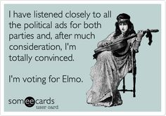 I have listened closely to all the political ads for both parties and, after much consideration, I'm totally convinced. I'm voting for Elmo.