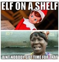 Elf on a Shelf?... Ain't nobody got time for that!