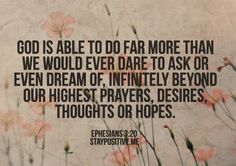 "** Ephesians 3:20 - ""God is able to do far more than we would ever dare to ask or even dream of, infinitely beyond our highest prayers, desires, thoughts or hopes."" **"