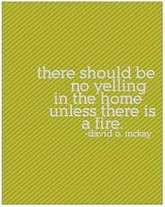 """Well said...""""there should be no yelling in the home unless there is a fire."""""""