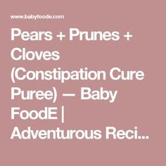 Pears + Prunes + Cloves (Constipation Cure Puree) — Baby FoodE   Adventurous Recipes for Babies + Toddlers