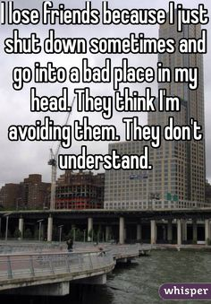 I lose friends because I just shut down sometimes and go into a bad place in my head. They think I'm avoiding them. They don't understand.