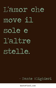 """L'amor che move IL sole e l'altre stelle."" I love italian phrases. I know Italian because my mom is Italian."