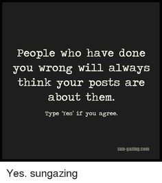 People Who Have Done You Wrong Will Always Think Your Posts Are About Them Type 'Yes' if You Agree Sun-Gazing Com Yes Sungazing Wise Quotes, Great Quotes, Words Quotes, Wise Words, Quotes To Live By, Funny Quotes, Inspirational Quotes, Sayings, Truth Quotes