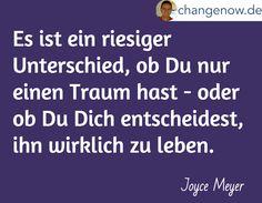 Es ist ein riesiger Unterschied, ob Du nur einen Traum hast - oder ob Du Dich entscheidest, ihn wirklich zu leben. / Joyce Meyer