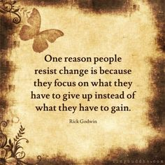 Rick Godwin - One reason people resist change is because they focus on what they have to give up instead of what they have to gain                                                                                                                                                                                 More