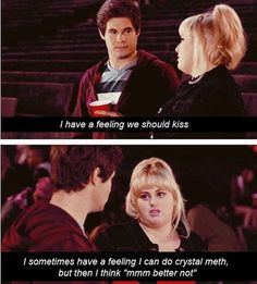 "I have a feeling we should kiss. I sometimes have a feeling I can do crystal meth, but then I think ""mmm better not."" PITCH PERFECT"