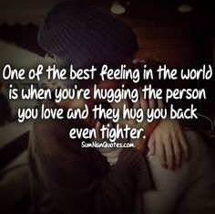 One of the best feeling in the world is when you are hugging the person you love and they hug you back even tighter.