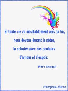 Si toute vie va inévitablement vers sa fin, nous devons durant la nôtre, la colorier avec nos couleurs d'amour et d'espoir - Marc Chagall