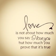 """LOVE is not how much you say """"I love you"""" its about how much you prove it's true"""