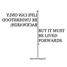 """Life can only be understood backwards; but it must be lived forwards."" - Søren Kierkegaard"