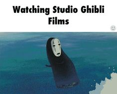 Watching Studio Ghibli Films  Sooooooooooooo truuuuuuue  Mainly in    No Face Feels Wave