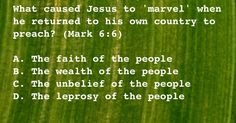 Mark 6:6   - What caused Jesus to 'marvel' when he returned to his own country to preach?