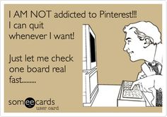 Funny Confession Ecard: I AM NOT addicted to Pinterest!!! I can quit whenever I want! Just let me check one board real fast.........