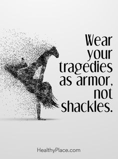 Quote on mental health: Wear your tragedies as armor, not shackles. www.HealthyPlace.com