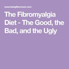 The Fibromyalgia Diet - The Good, the Bad, and the Ugly