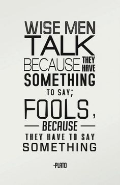 Wise men talk because they have something to say; fools because they have to say something