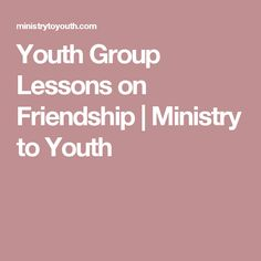 Youth Group Lessons on Friendship | Ministry to Youth