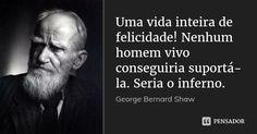 Uma vida inteira de felicidade! Nenhum homem vivo conseguiria suportá-la. Seria o inferno. — George Bernard Shaw