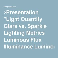 "⚡Presentation ""Light Quantity Glare vs. Sparkle Lighting Metrics Luminous Flux Illuminance Luminous Intensity Luminance Luminance Exitance."""