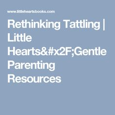 Rethinking Tattling | Little Hearts/Gentle Parenting Resources
