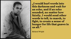 """""""I would hurl #words into this #darkness and wait for an echo, and if an echo sounded, no matter how faintly, I would send other words to tell, to march, to fight, to create a #sense of #hunger for #life that gnaws in us all."""" Richard #Wright"""