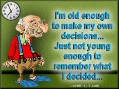 Change to:  You're old enough to make your own decisions...just not young enough to remember what you decided.