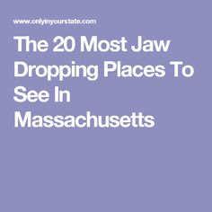 The 20 Most Jaw Dropping Places To See In Massachusetts